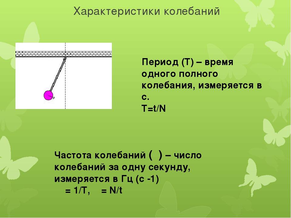 Характеристики колебаний Период (Т) – время одного полного колебания, измеряе...