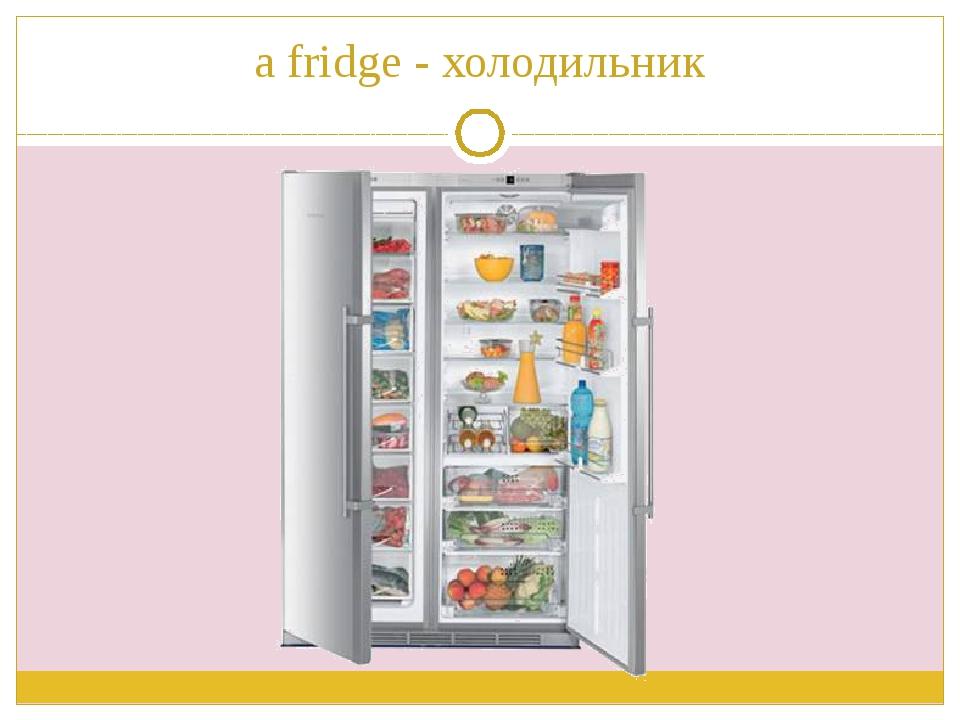 a fridge - холодильник