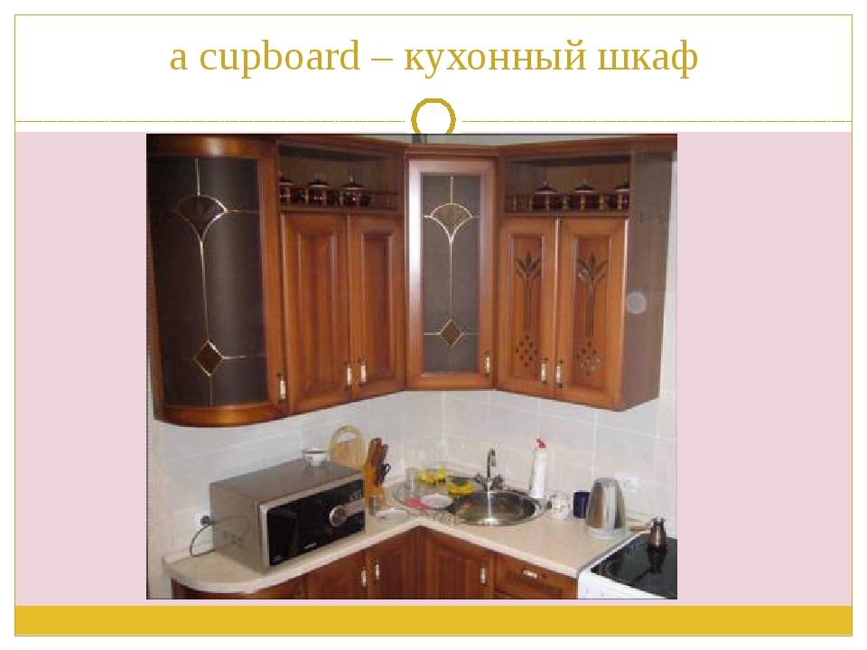 a cupboard – кухонный шкаф