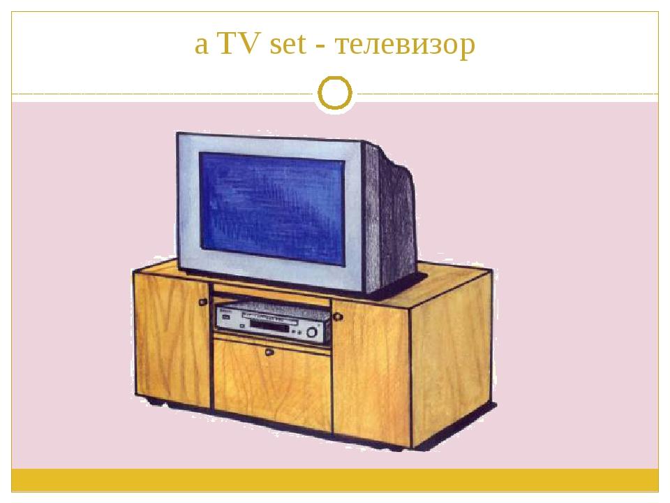 a TV set - телевизор