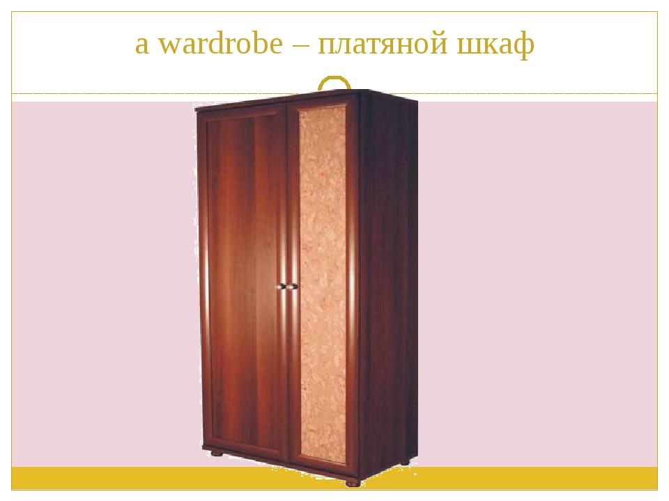 a wardrobe – платяной шкаф