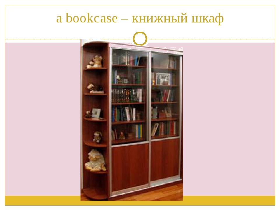 a bookcase – книжный шкаф