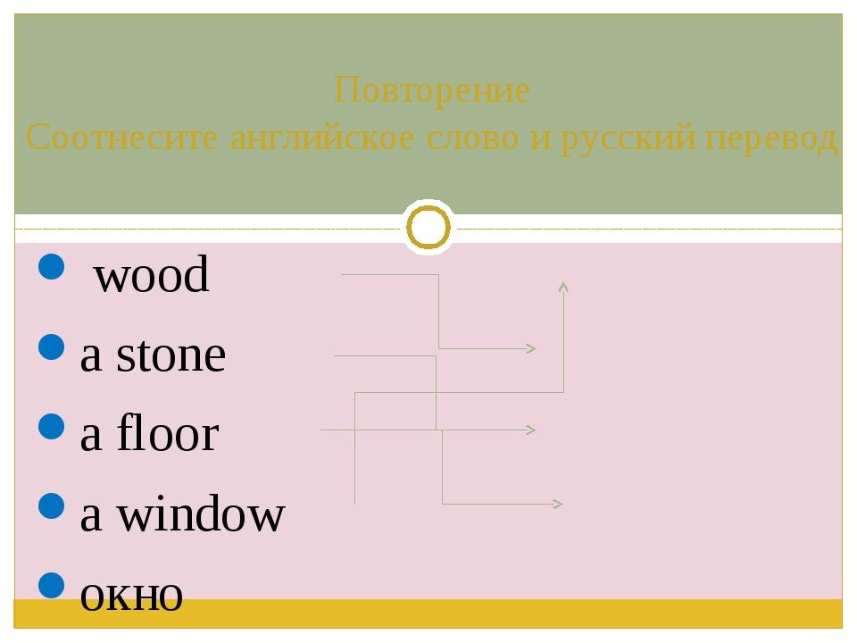 wood a stone a floor a window окно дерево камень пол Повторение Соотнесите а...