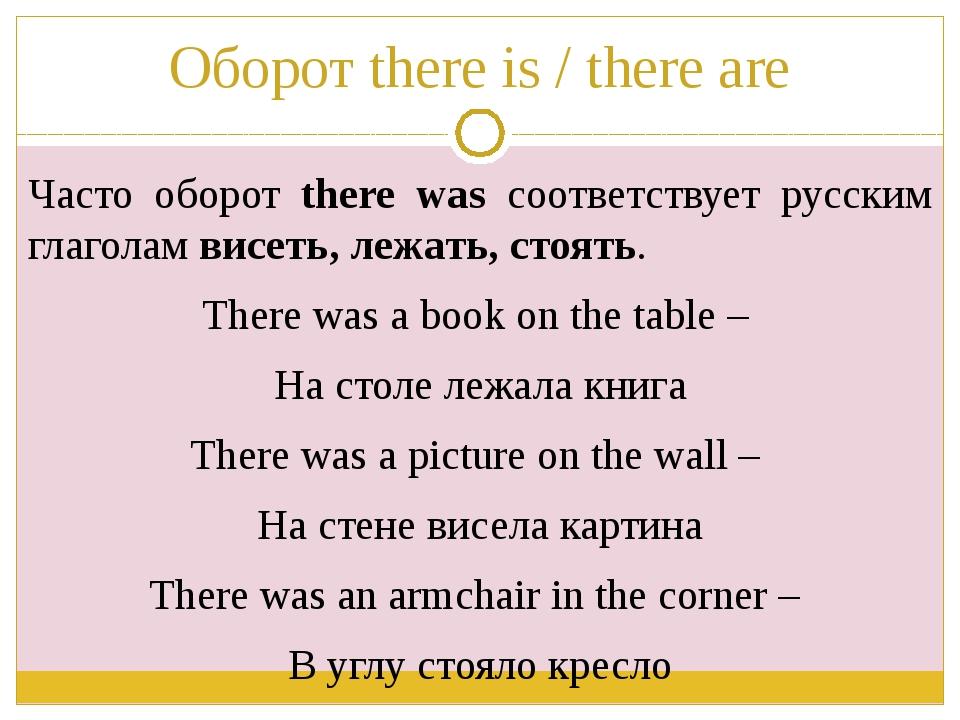 Часто оборот there was соответствует русским глаголам висеть, лежать, стоять....