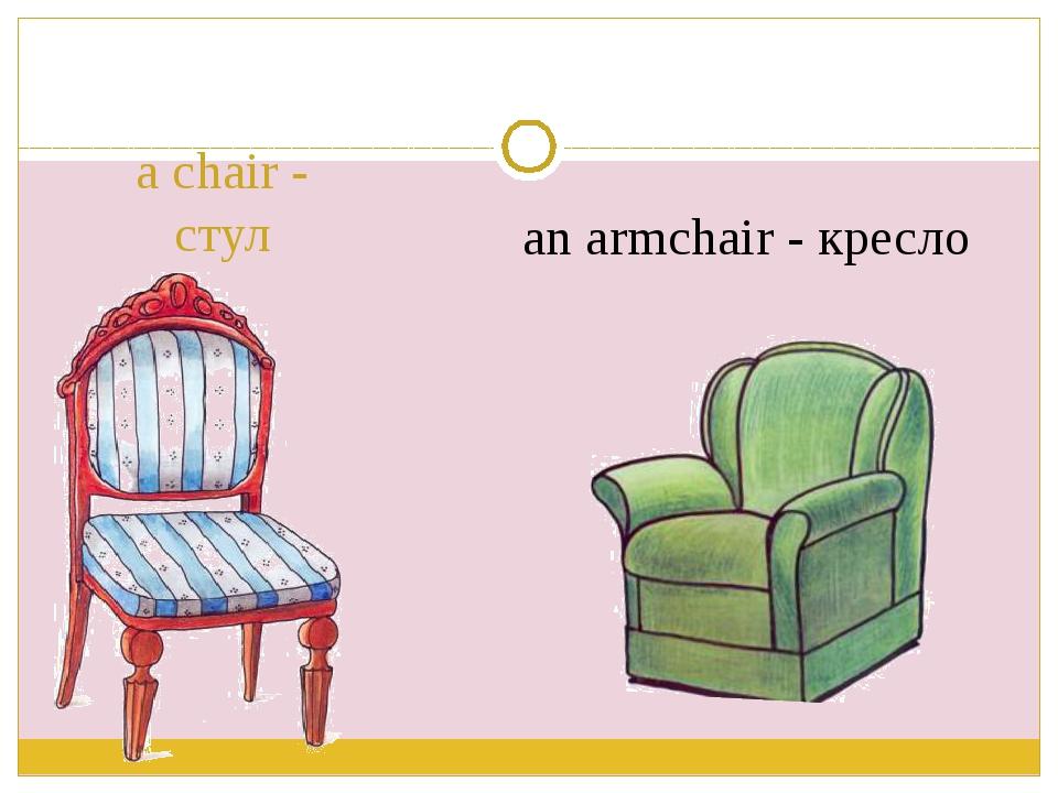 a chair - стул an armchair - кресло
