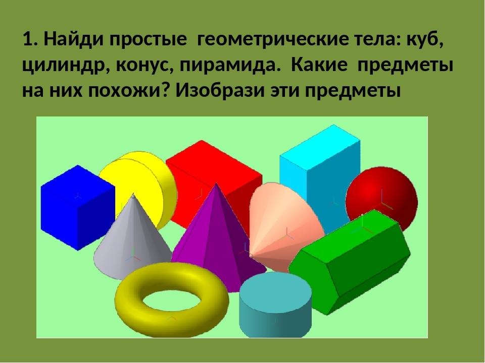 1. Найди простые геометрические тела: куб, цилиндр, конус, пирамида. Какие пр...