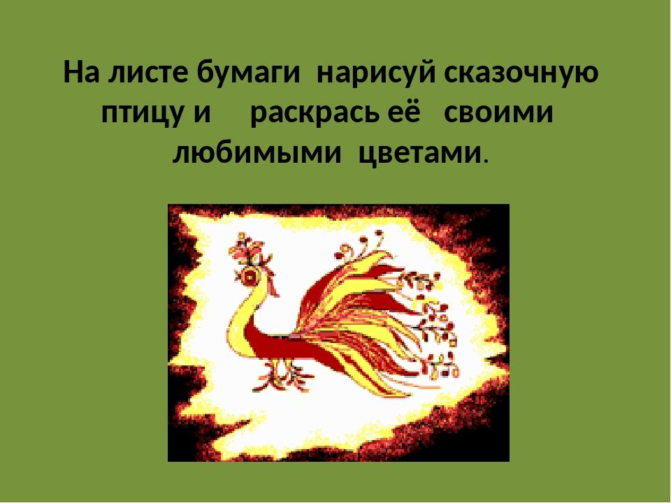 На листе бумаги нарисуй сказочную птицу и раскрась её своими любимыми цветами.