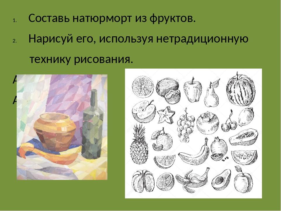 Составь натюрморт из фруктов. Нарисуй его, используя нетрадиционную технику р...