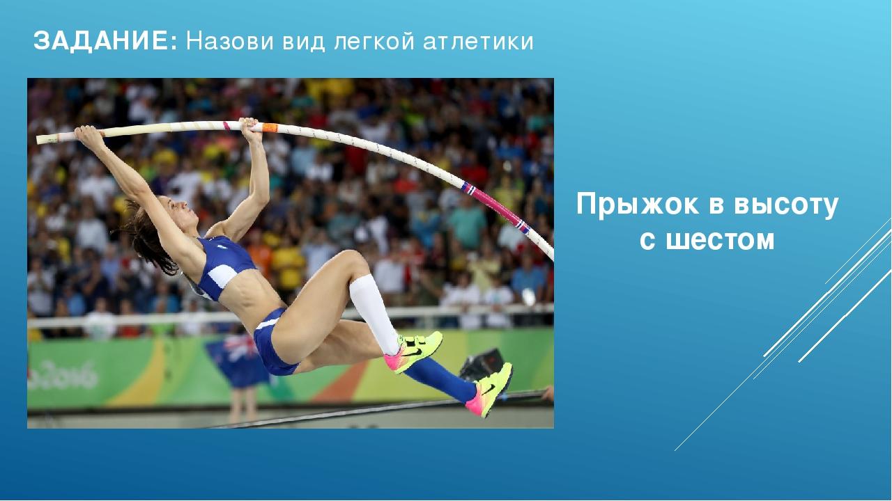 ЗАДАНИЕ: Назови вид легкой атлетики Прыжок в высоту с шестом