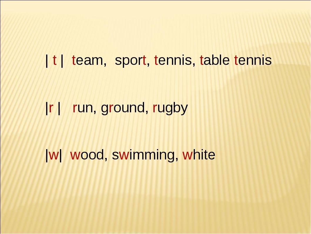 | t | team, sport, tennis, table tennis |r | run, ground, rugby |w| wood, sw...