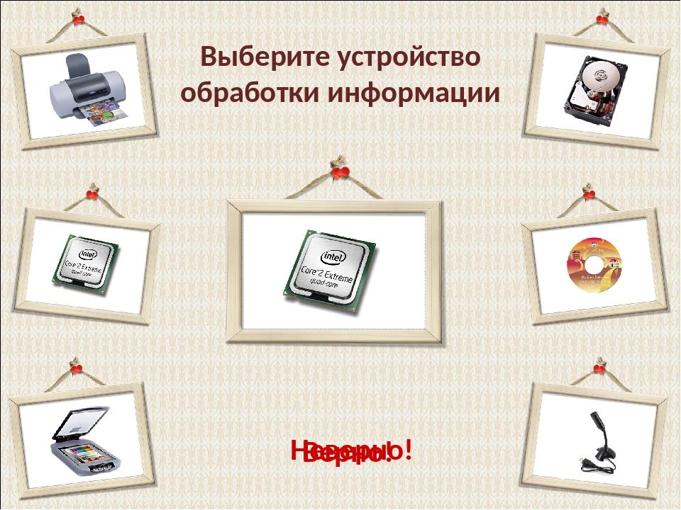 Выберите устройство обработки информации Верно! Неверно!