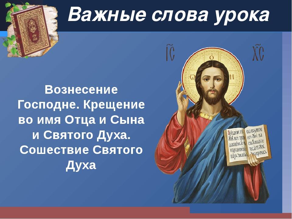 Важные слова урока Вознесение Господне. Крещение во имя Отца и Сына и Святого...