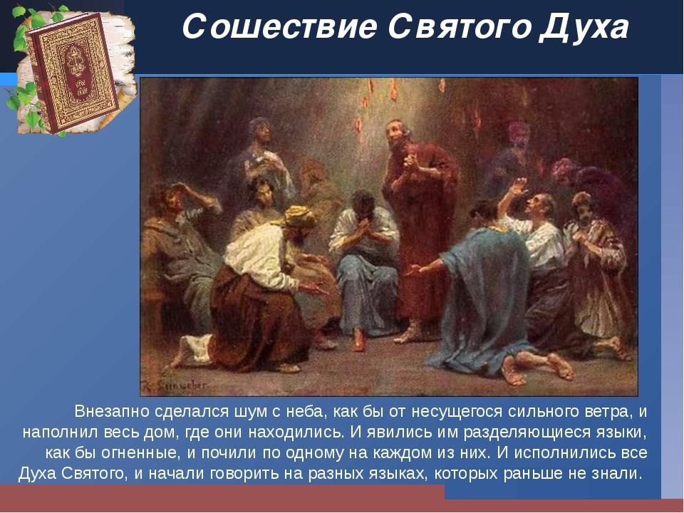 Сошествие Святого Духа Внезапно сделался шум с неба, как бы от несущегося сил...
