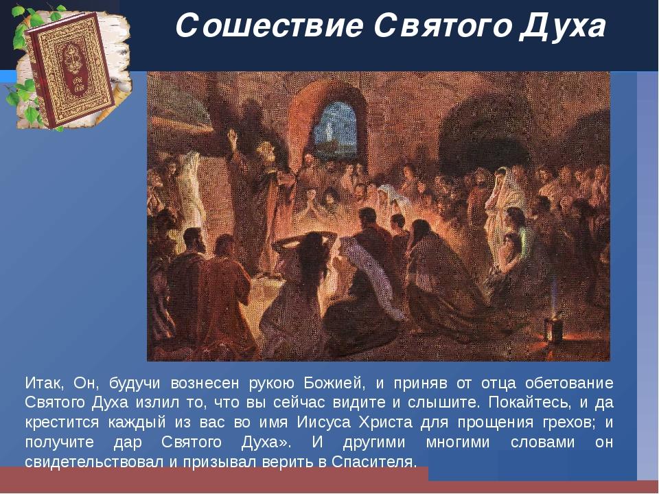 Сошествие Святого Духа Итак, Он, будучи вознесен рукою Божией, и приняв от от...