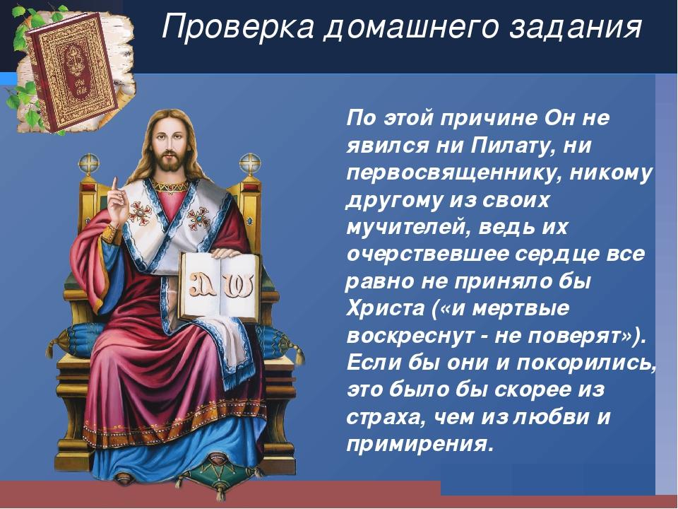 Проверка домашнего задания По этой причине Он не явился ни Пилату, ни первосв...