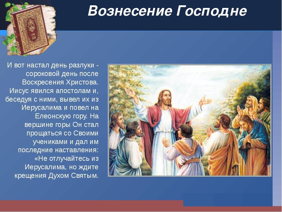 Вознесение Господне И вот настал день разлуки - сороковой день после Воскресе...