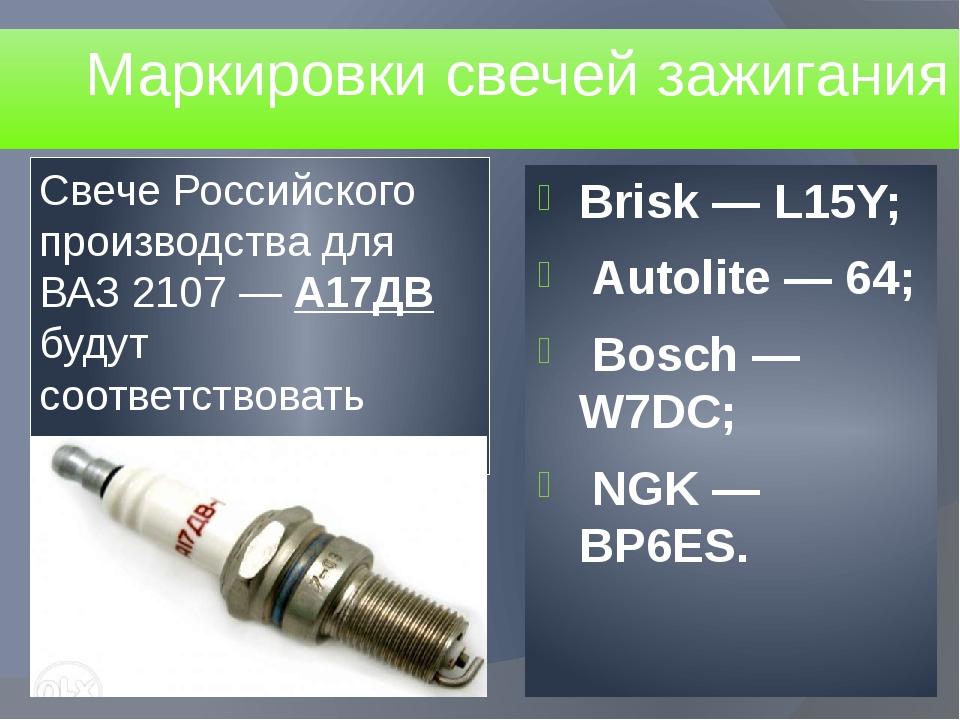 Маркировки свечей зажигания Brisk — L15Y; Autolite — 64; Bosch — W7DC; NGK —...