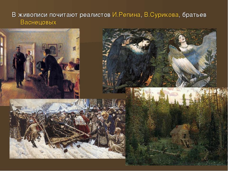 В живописи почитают реалистов И.Репина, В.Сурикова, братьев Васнецовых