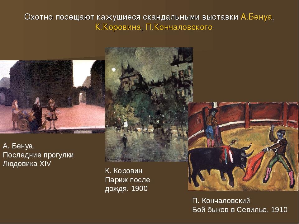 Охотно посещают кажущиеся скандальными выставки А.Бенуа, К.Коровина, П.Кончал...