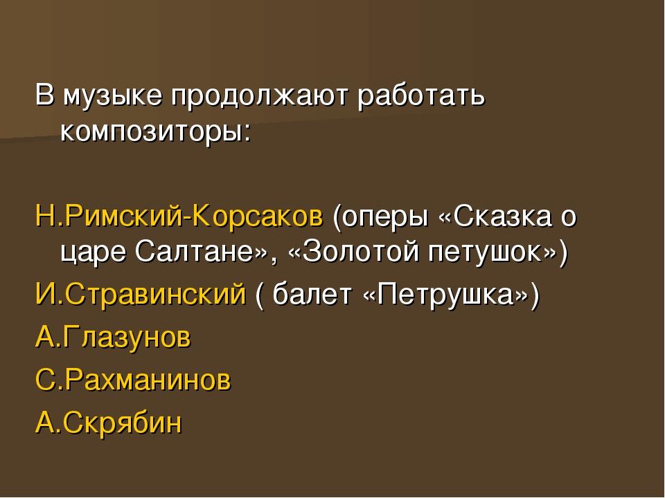 В музыке продолжают работать композиторы: Н.Римский-Корсаков (оперы «Сказка о...