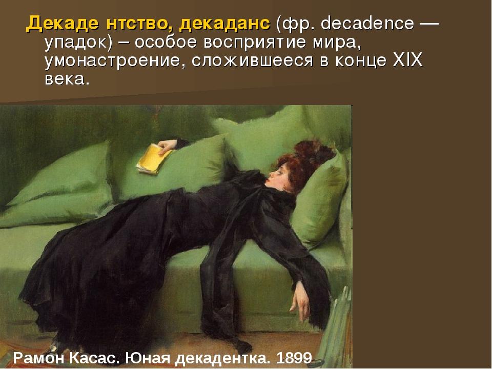 Рамон Касас. Юная декадентка. 1899 Декаде́нтство, декаданс (фр. decadence — у...