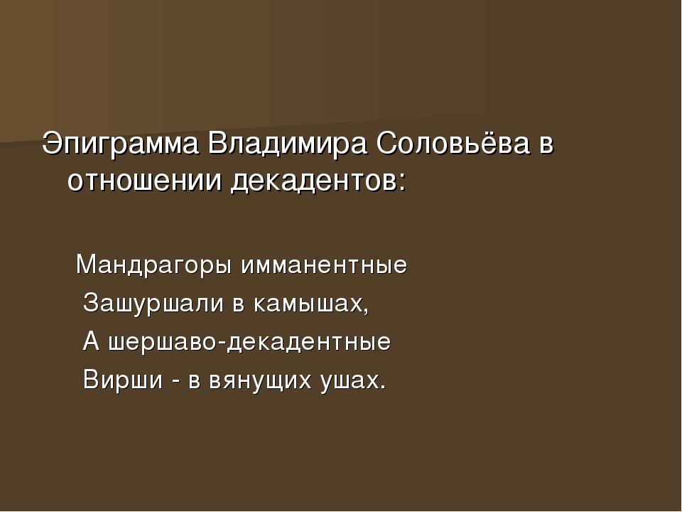 Эпиграмма Владимира Соловьёва в отношении декадентов: Мандрагоры имманентные...