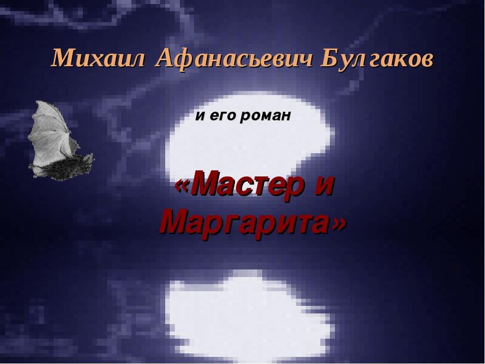 Михаил Афанасьевич Булгаков и его роман «Мастер и Маргарита»