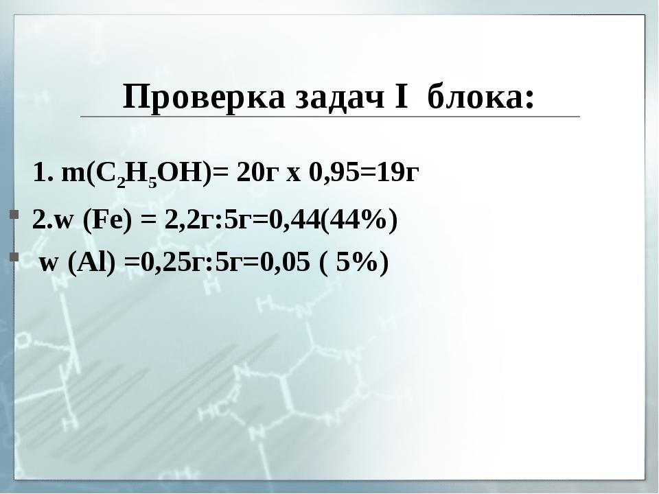 Проверка задач I блока: 1. m(C2H5OH)= 20г х 0,95=19г 2.w (Fe) = 2,2г:5г=0,44(...