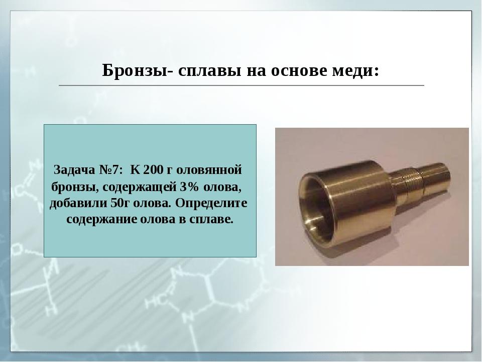 Бронзы- сплавы на основе меди: Задача №7: К 200 г оловянной бронзы, содержаще...