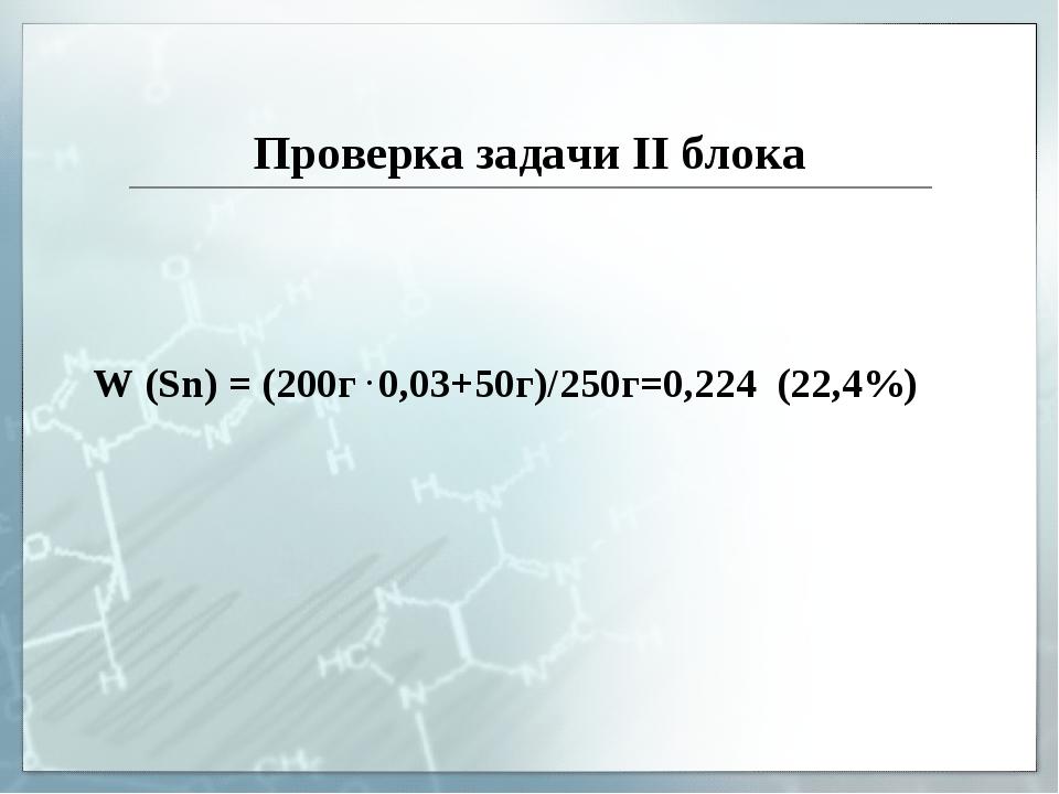 Проверка задачи II блока W (Sn) = (200г . 0,03+50г)/250г=0,224 (22,4%)
