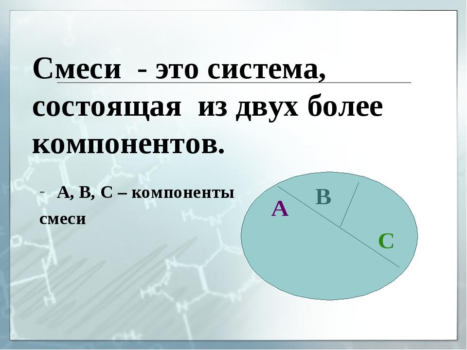 Смеси - это система, состоящая из двух более компонентов. А, В, С – компонент...
