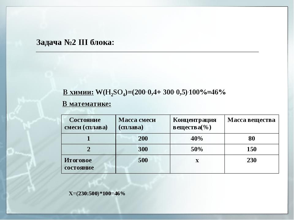 Задача №2 III блока: В химии: W(H2SO4)=(200. 0,4+ 300. 0,5).100%=46% В матема...