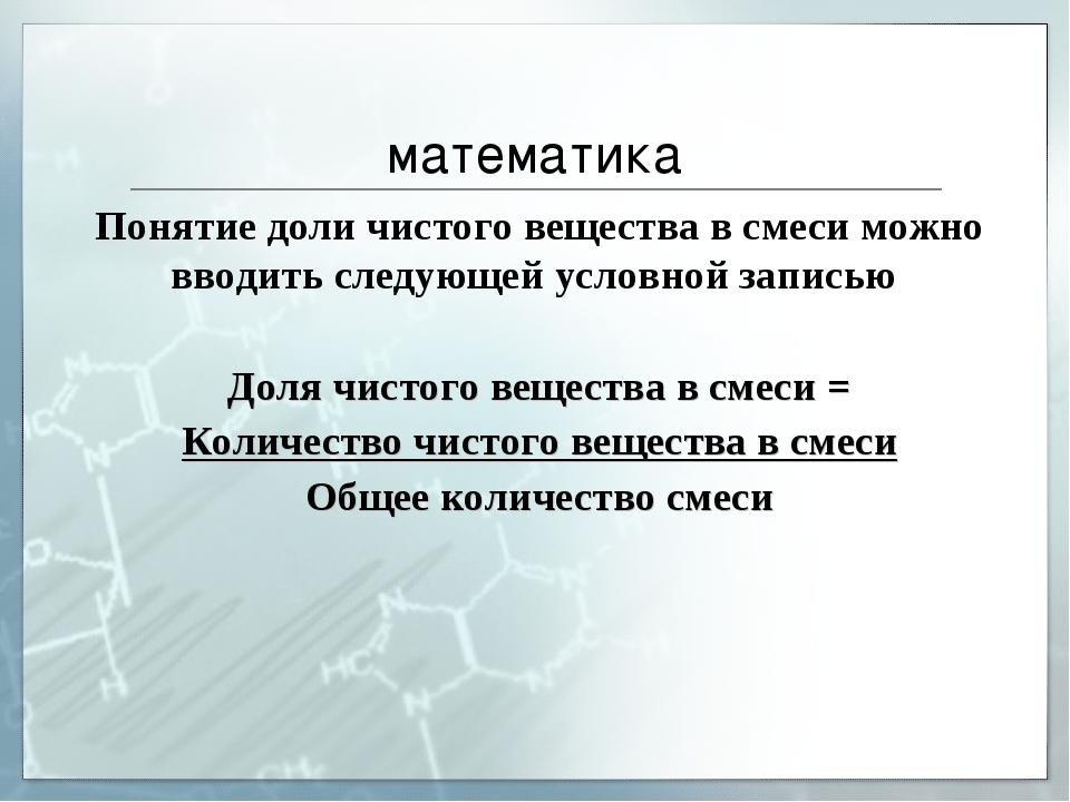 математика Понятие доли чистого вещества в смеси можно вводить следующей усло...