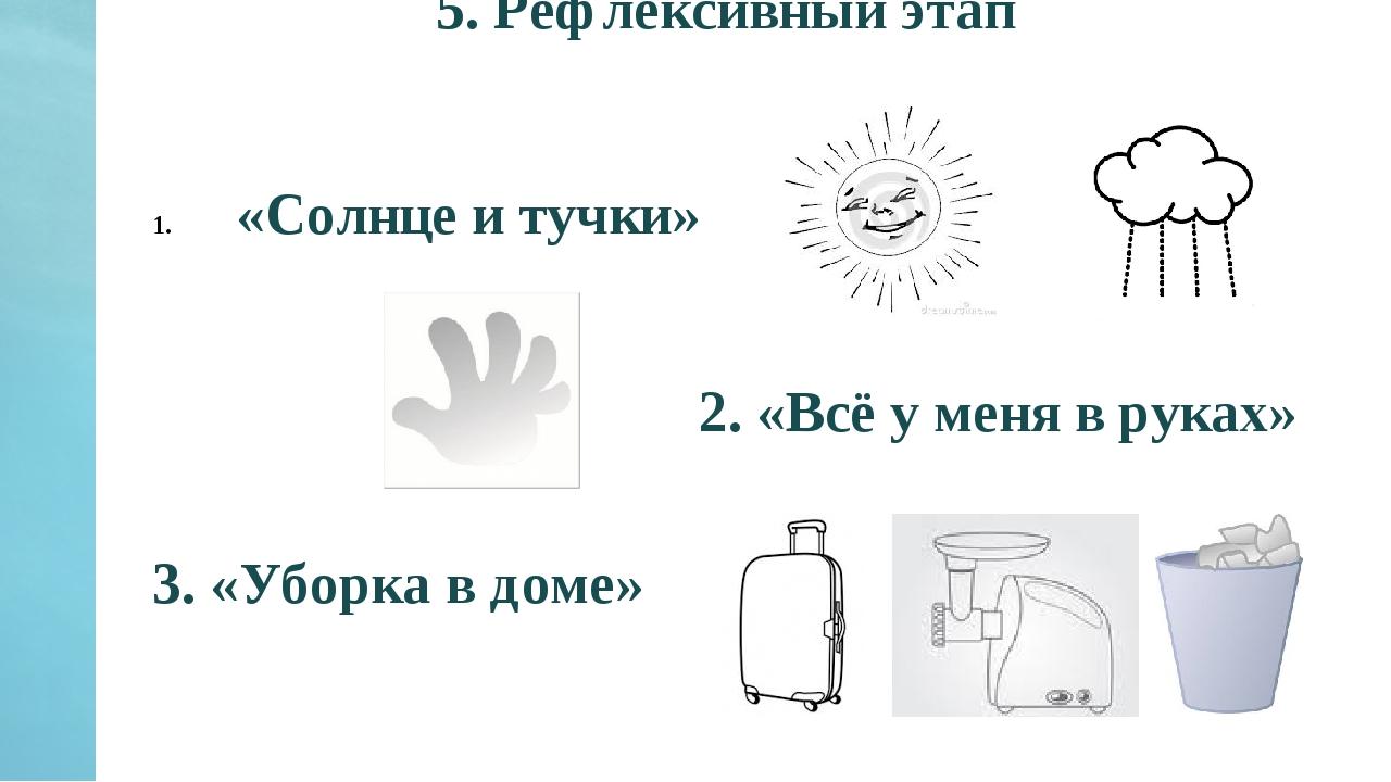 5. Рефлексивный этап «Солнце и тучки» 2. «Всё у меня в руках» 3. «Уборка в до...