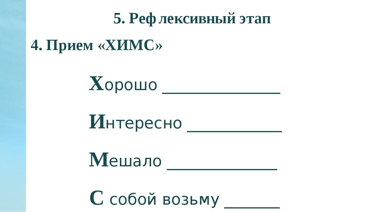 5. Рефлексивный этап 4. Прием «ХИМС» Хорошо _______________ Интересно _______...