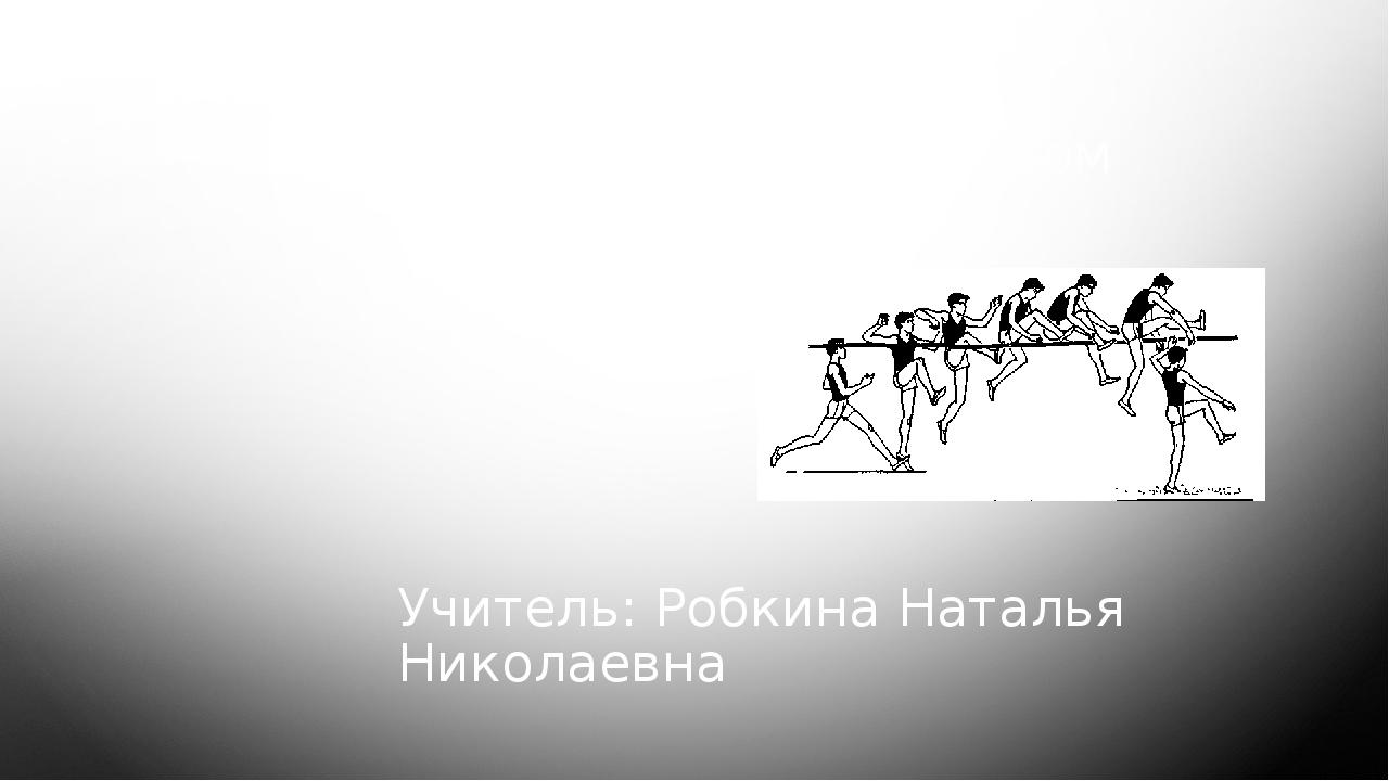 Прыжок в высоту способом «Перешагивания» Учитель: Робкина Наталья Николаевна