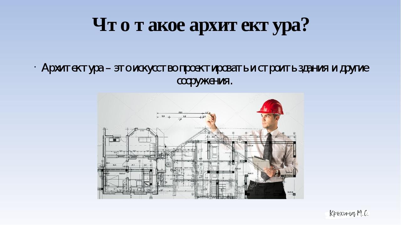 Что такое архитектура? Архитектура – это искусство проектировать и строить зд...