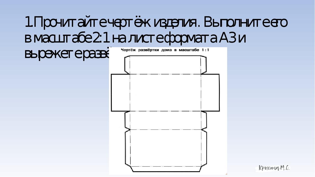 1.Прочитайте чертёж изделия. Выполните его в масштабе 2:1 на листе формата А3...