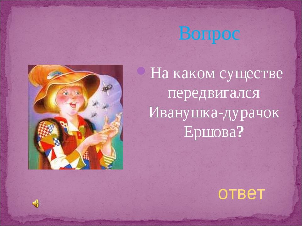 Вопрос На каком существе передвигался Иванушка-дурачок Ершова? ответ