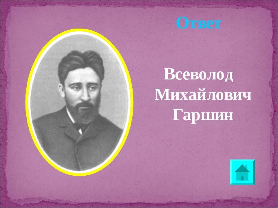 Ответ Всеволод Михайлович Гаршин