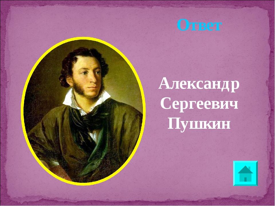 Ответ Александр Сергеевич Пушкин