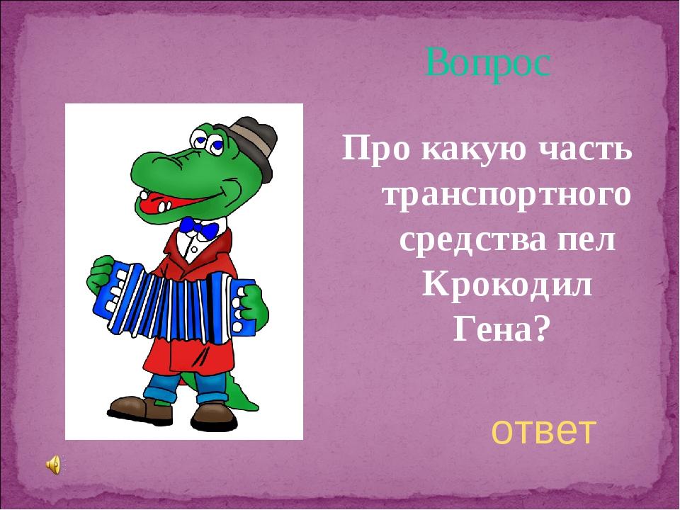 Вопрос Про какую часть транспортного средства пел Крокодил Гена? ответ
