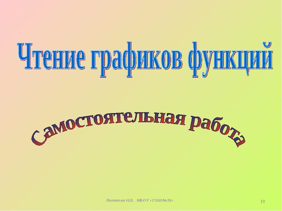 Логинова Н.В. МБОУ «СОШ №16» *