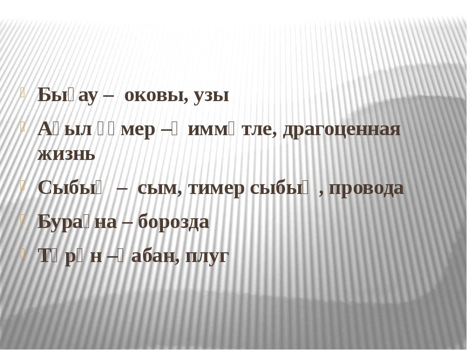 Бығау – оковы, узы Аҫыл ғүмер –ҡиммәтле, драгоценная жизнь Сыбыҡ – сым, тиме...