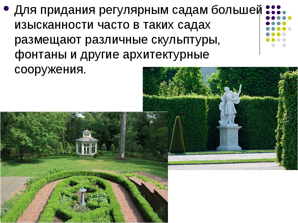 Для придания регулярным садам большей изысканности часто в таких садах размещ...