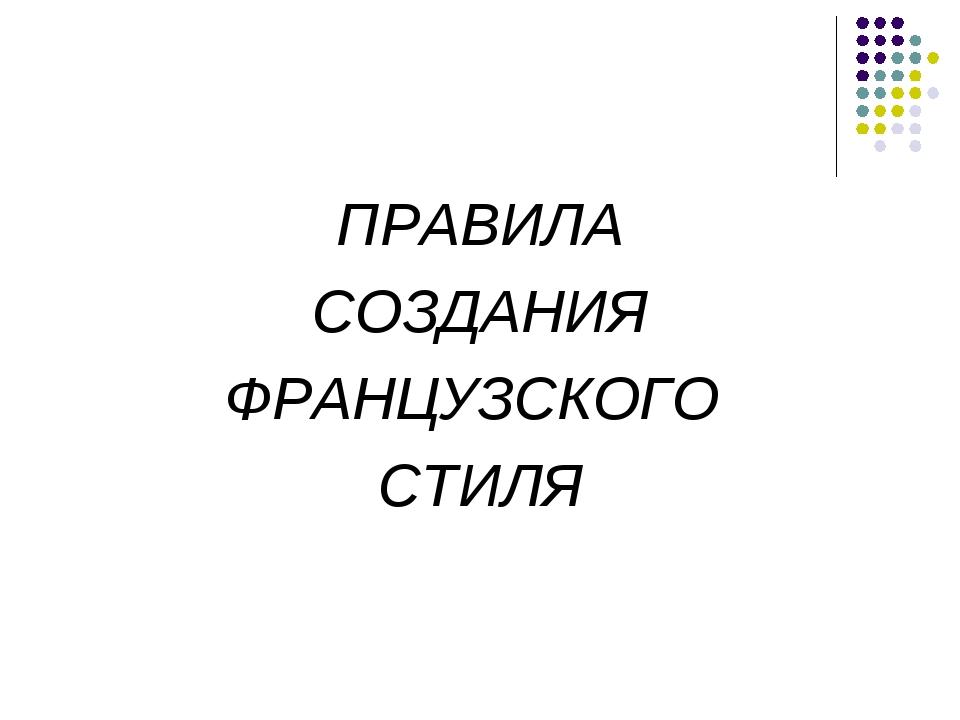 ПРАВИЛА СОЗДАНИЯ ФРАНЦУЗСКОГО СТИЛЯ
