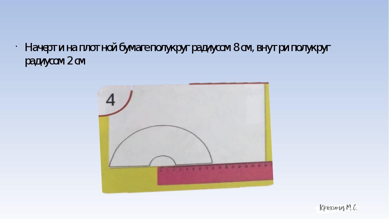 Начерти на плотной бумаге полукруг радиусом 8 см, внутри полукруг радиусом 2 см