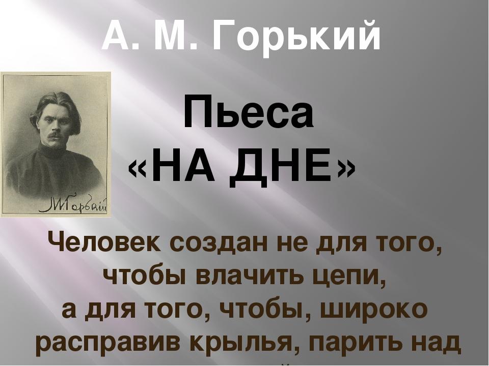 А. М. Горький Пьеса «НА ДНЕ» Человек создан не для того, чтобы влачить цепи,...