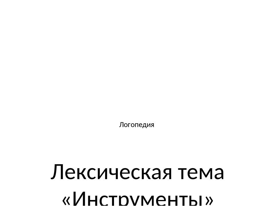 Логопедия Лексическая тема «Инструменты» 1 класс Авторская разработка : учит...