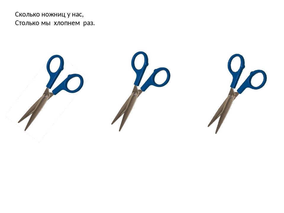Сколько ножниц у нас, Столько мы хлопнем раз.